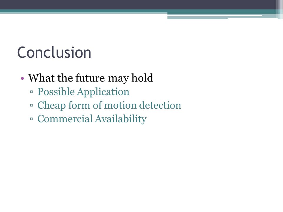 Conclusion What the future may hold ▫Possible Application ▫Cheap form of motion detection ▫Commercial Availability