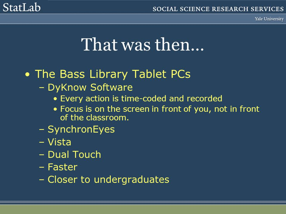 That was then… The Bass Library Tablet PCs –DyKnow Software Every action is time-coded and recorded Focus is on the screen in front of you, not in front of the classroom.