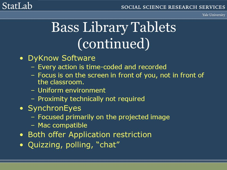 Bass Library Tablets (continued) DyKnow Software –Every action is time-coded and recorded –Focus is on the screen in front of you, not in front of the classroom.