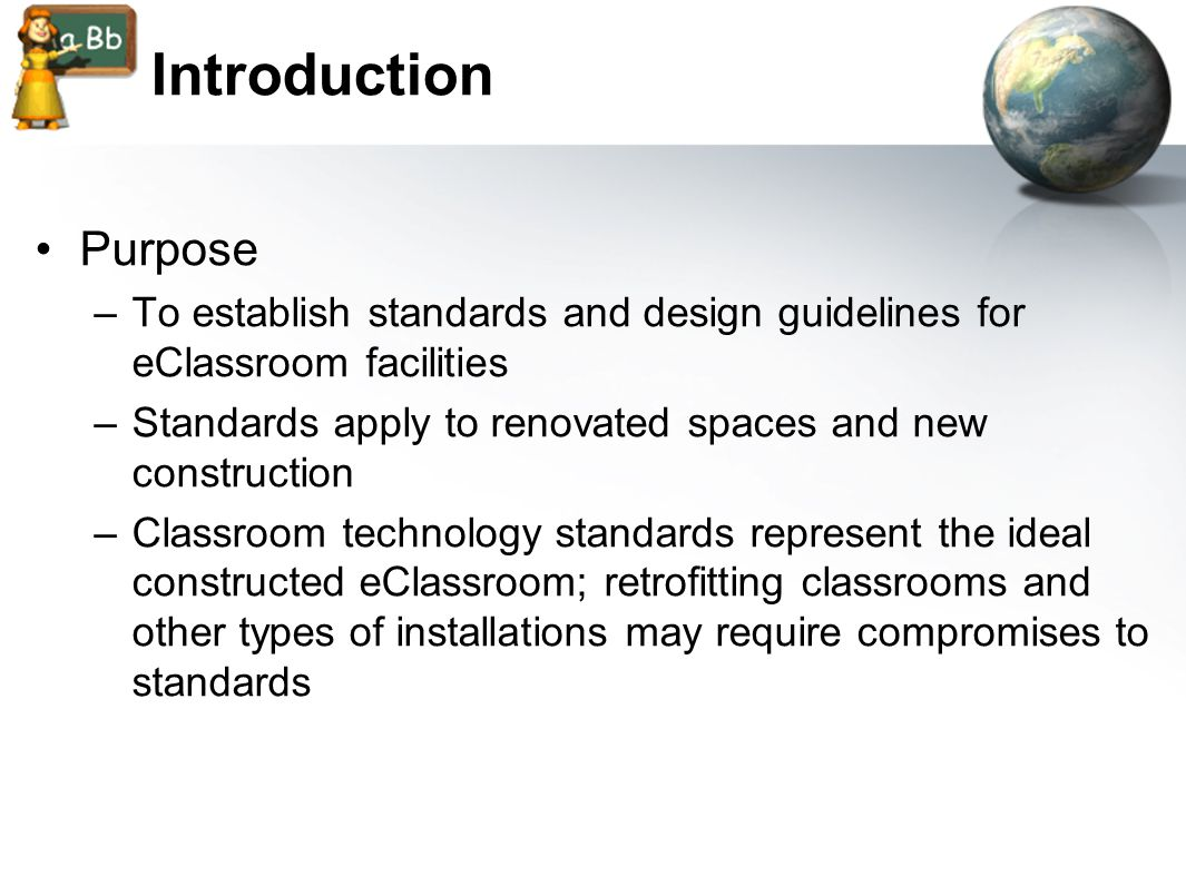 Introduction Purpose –To establish standards and design guidelines for eClassroom facilities –Standards apply to renovated spaces and new construction –Classroom technology standards represent the ideal constructed eClassroom; retrofitting classrooms and other types of installations may require compromises to standards