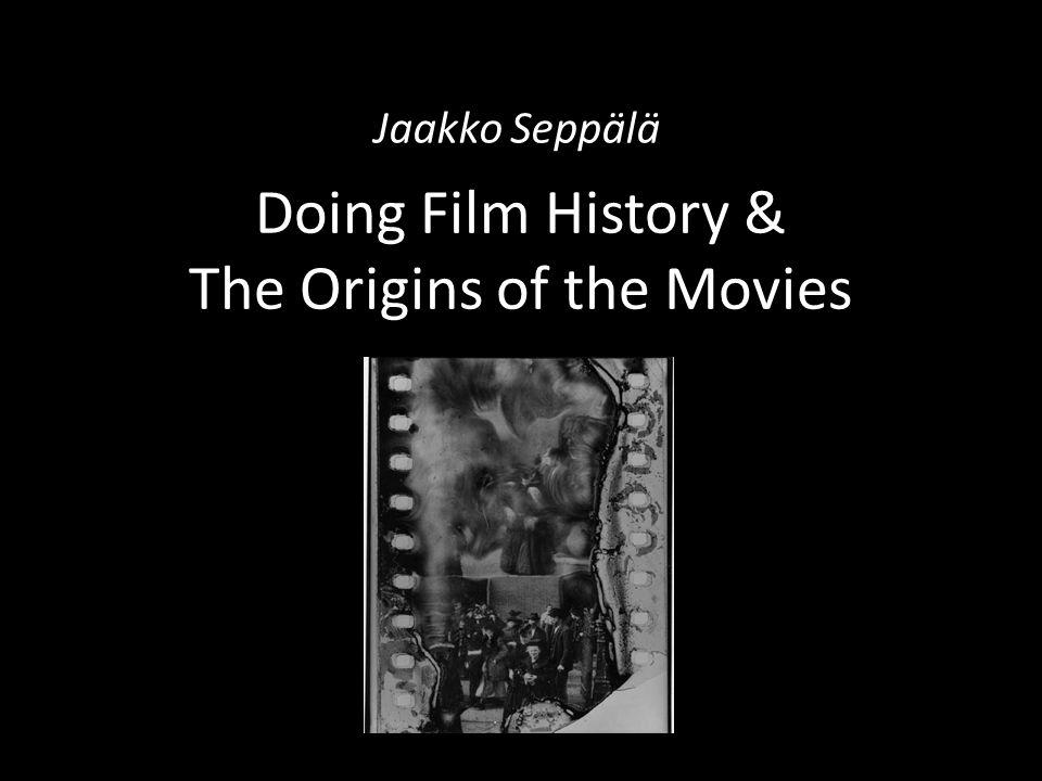 Doing Film History & The Origins of the Movies Jaakko Seppälä