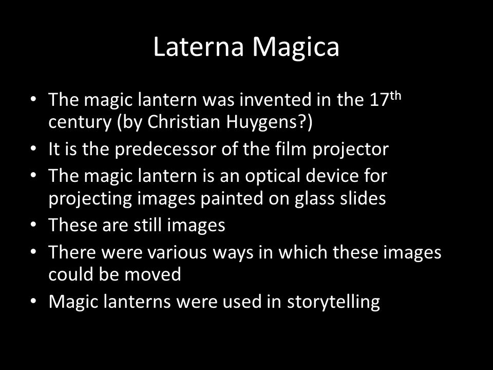 Laterna Magica The magic lantern was invented in the 17 th century (by Christian Huygens ) It is the predecessor of the film projector The magic lantern is an optical device for projecting images painted on glass slides These are still images There were various ways in which these images could be moved Magic lanterns were used in storytelling
