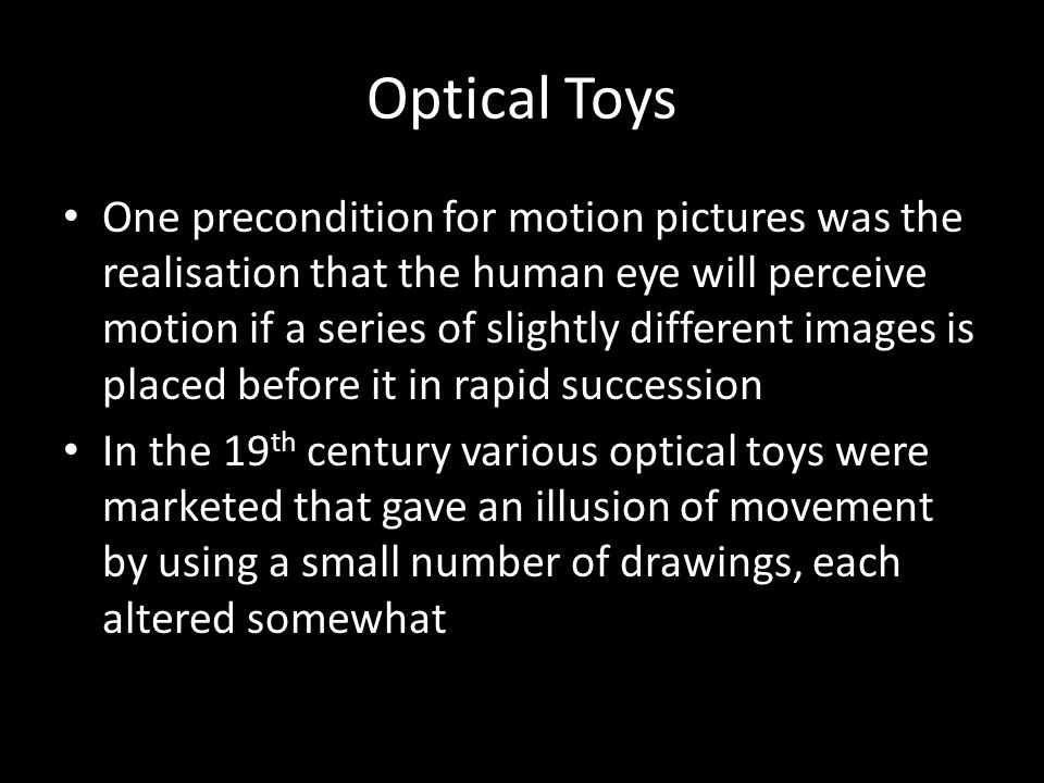 Optical Toys One precondition for motion pictures was the realisation that the human eye will perceive motion if a series of slightly different images