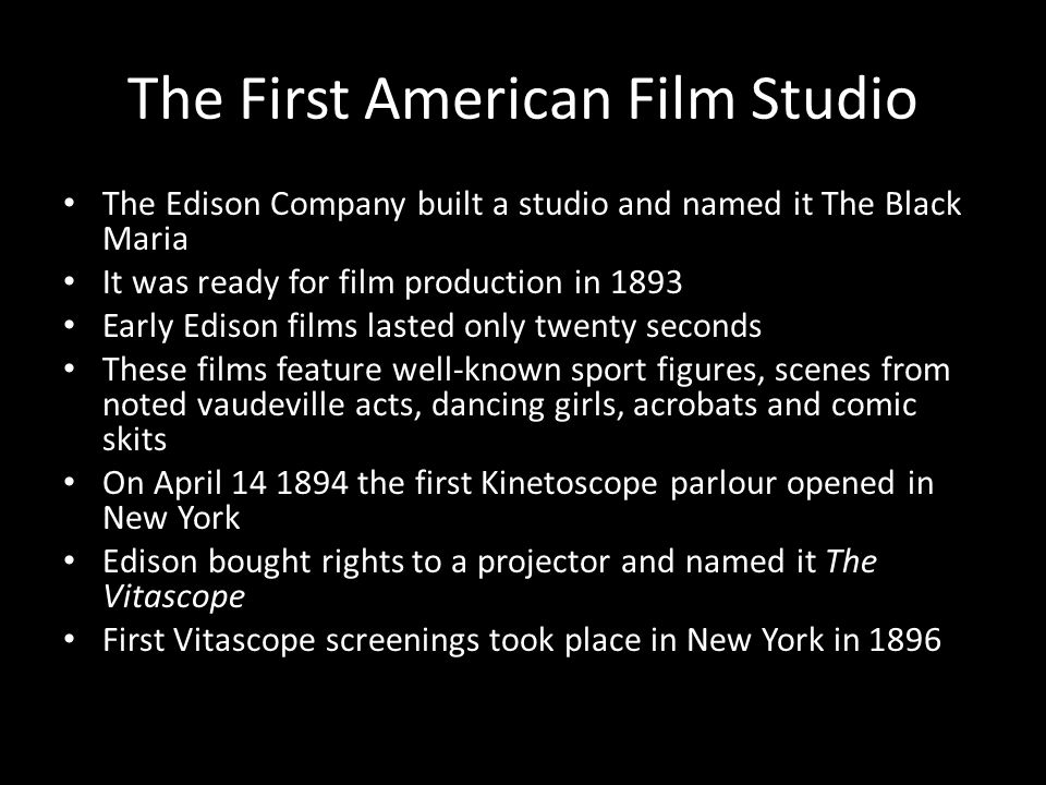 The First American Film Studio The Edison Company built a studio and named it The Black Maria It was ready for film production in 1893 Early Edison films lasted only twenty seconds These films feature well-known sport figures, scenes from noted vaudeville acts, dancing girls, acrobats and comic skits On April 14 1894 the first Kinetoscope parlour opened in New York Edison bought rights to a projector and named it The Vitascope First Vitascope screenings took place in New York in 1896