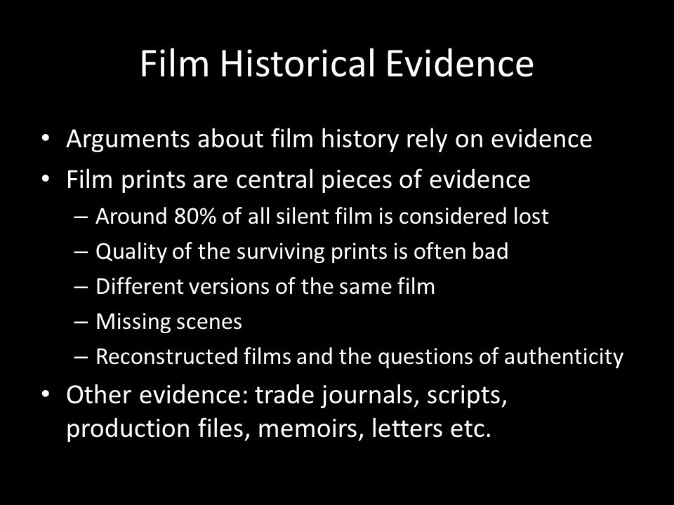 Film Historical Evidence Arguments about film history rely on evidence Film prints are central pieces of evidence – Around 80% of all silent film is considered lost – Quality of the surviving prints is often bad – Different versions of the same film – Missing scenes – Reconstructed films and the questions of authenticity Other evidence: trade journals, scripts, production files, memoirs, letters etc.