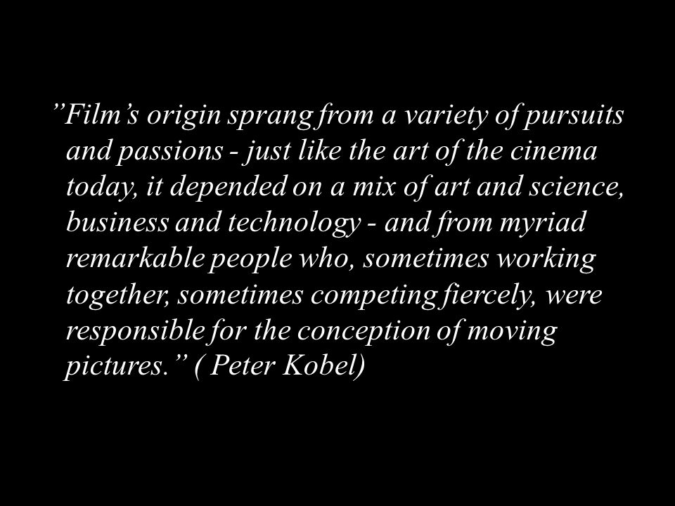 Film's origin sprang from a variety of pursuits and passions - just like the art of the cinema today, it depended on a mix of art and science, business and technology - and from myriad remarkable people who, sometimes working together, sometimes competing fiercely, were responsible for the conception of moving pictures. ( Peter Kobel)