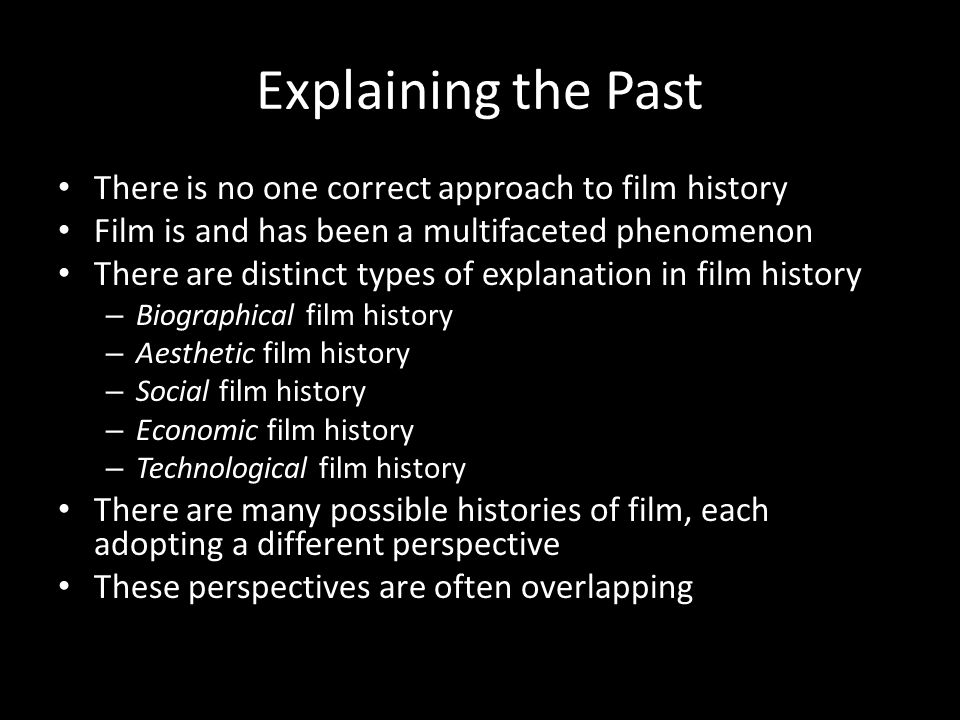 Explaining the Past There is no one correct approach to film history Film is and has been a multifaceted phenomenon There are distinct types of explan