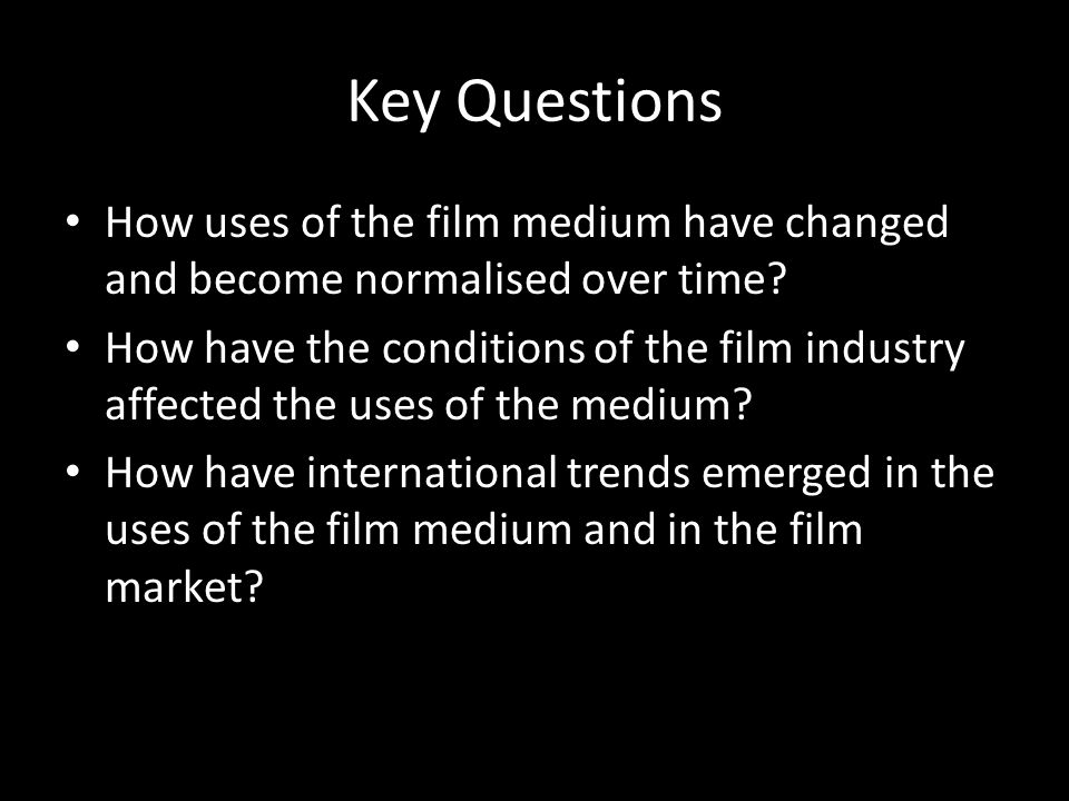 Key Questions How uses of the film medium have changed and become normalised over time? How have the conditions of the film industry affected the uses