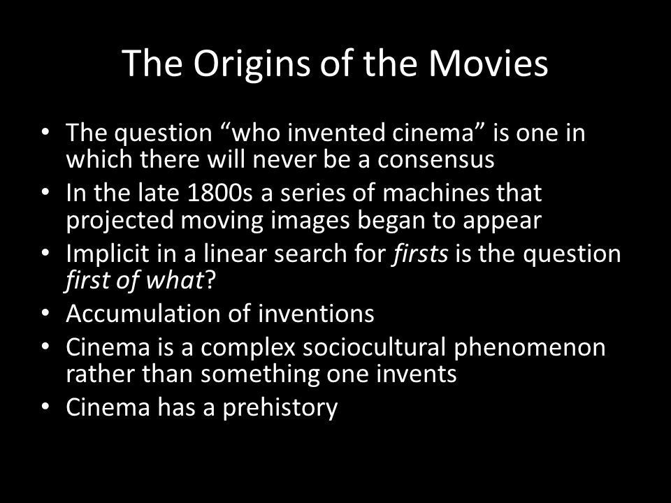 The Origins of the Movies The question who invented cinema is one in which there will never be a consensus In the late 1800s a series of machines that projected moving images began to appear Implicit in a linear search for firsts is the question first of what.