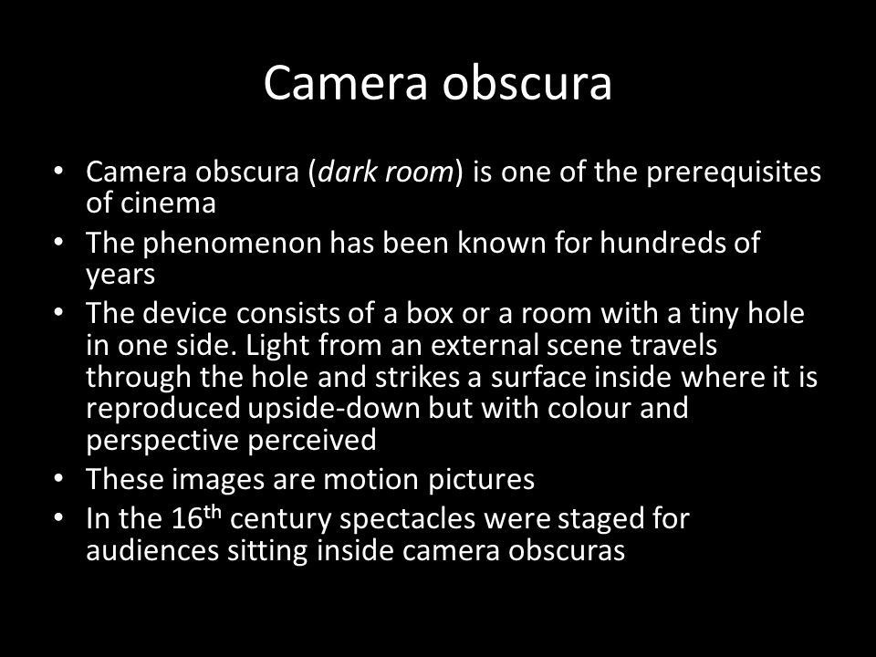 Camera obscura Camera obscura (dark room) is one of the prerequisites of cinema The phenomenon has been known for hundreds of years The device consists of a box or a room with a tiny hole in one side.