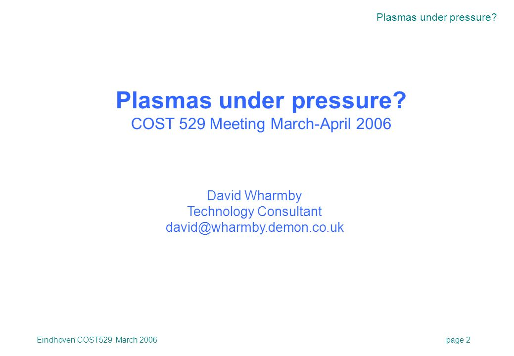 Plasmas under pressure? Eindhoven COST529 March 2006page 2 Plasmas under pressure? COST 529 Meeting March-April 2006 David Wharmby Technology Consulta