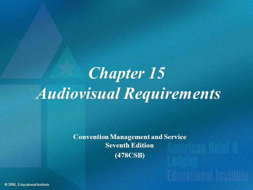 © 2006, Educational Institute Chapter 15 Audiovisual Requirements Convention Management and Service Seventh Edition (478CSB)