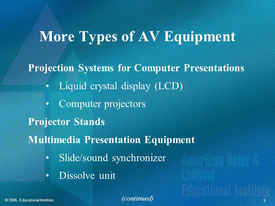 © 2006, Educational Institute 5 More Types of AV Equipment Projection Systems for Computer Presentations Liquid crystal display (LCD) Computer projectors Projector Stands Multimedia Presentation Equipment Slide/sound synchronizer Dissolve unit (continued)
