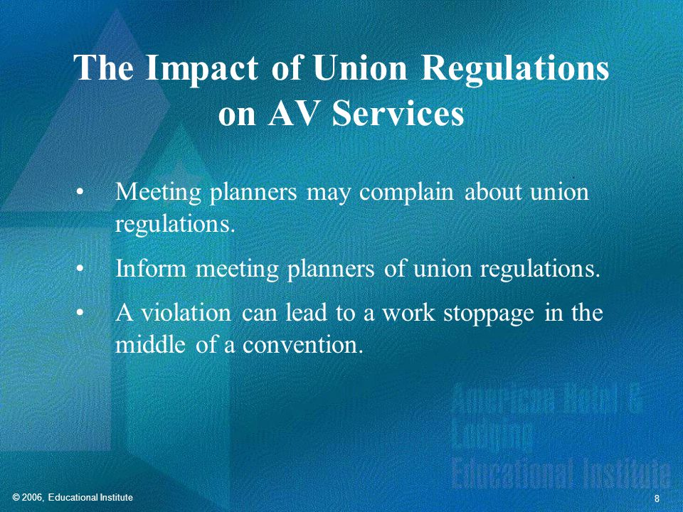 © 2006, Educational Institute 8 The Impact of Union Regulations on AV Services Meeting planners may complain about union regulations.