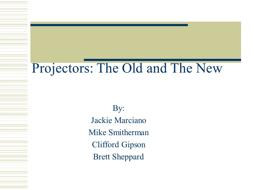 Projectors: The Old and The New By: Jackie Marciano Mike Smitherman Clifford Gipson Brett Sheppard