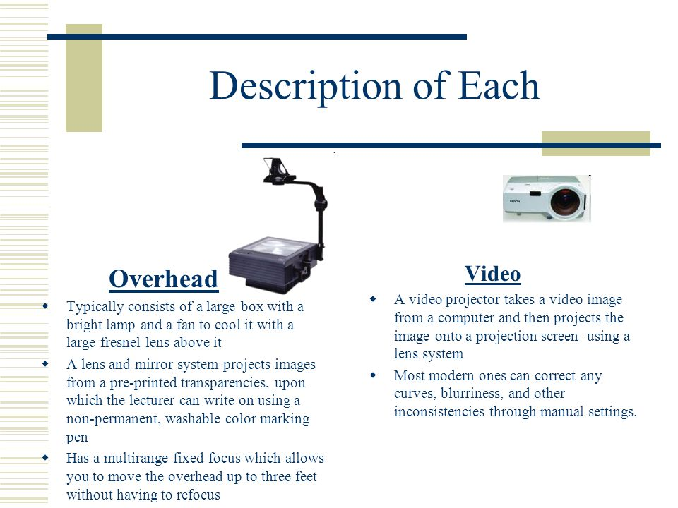 Description of Each Overhead  Typically consists of a large box with a bright lamp and a fan to cool it with a large fresnel lens above it  A lens and mirror system projects images from a pre-printed transparencies, upon which the lecturer can write on using a non-permanent, washable color marking pen  Has a multirange fixed focus which allows you to move the overhead up to three feet without having to refocus Video  A video projector takes a video image from a computer and then projects the image onto a projection screen using a lens system  Most modern ones can correct any curves, blurriness, and other inconsistencies through manual settings.