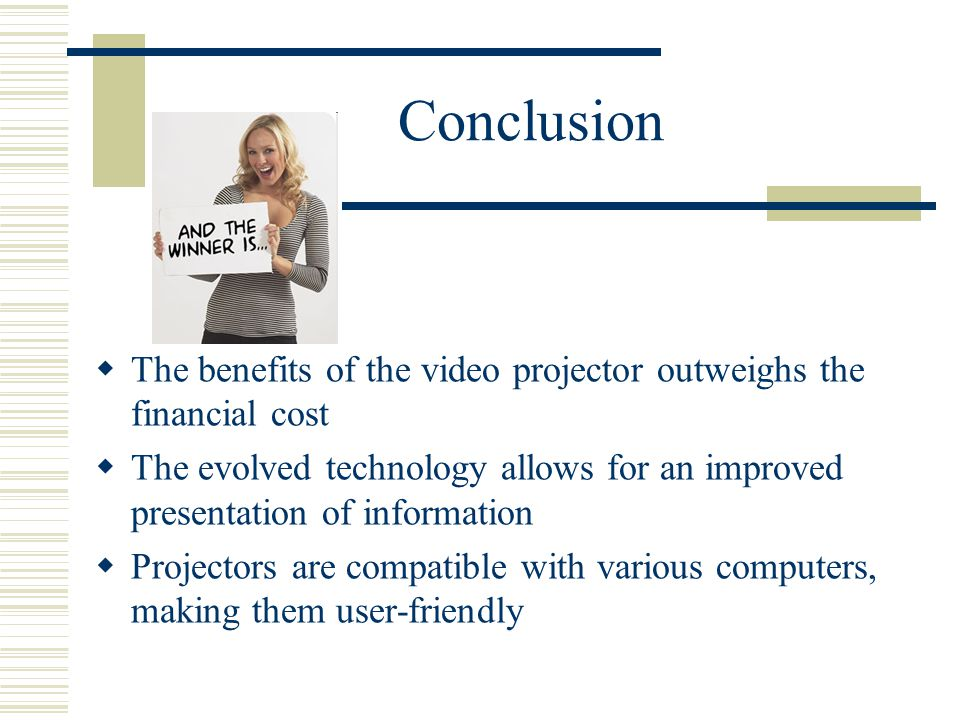 Conclusion  The benefits of the video projector outweighs the financial cost  The evolved technology allows for an improved presentation of information  Projectors are compatible with various computers, making them user-friendly