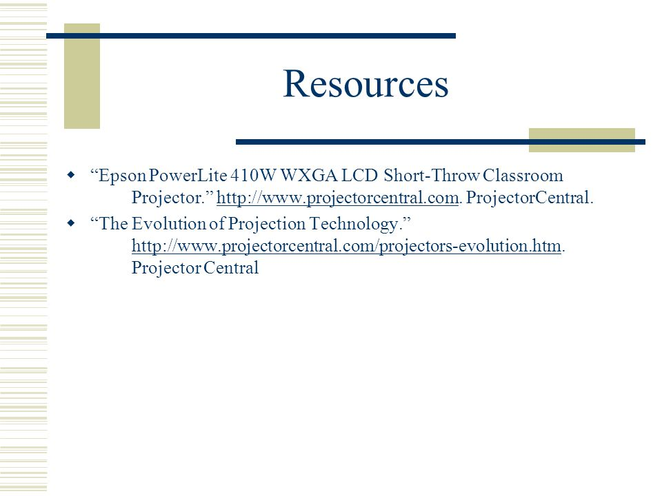 Resources  Epson PowerLite 410W WXGA LCD Short-Throw Classroom Projector. http://www.projectorcentral.com.