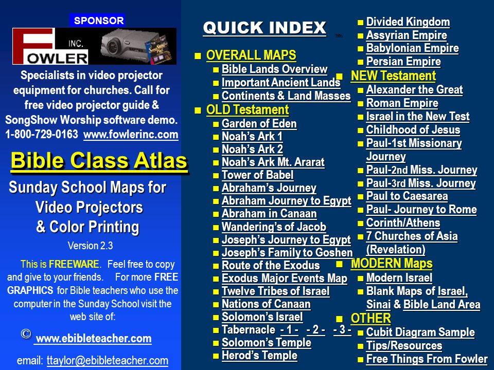 Version 2.3 Bible Class Atlas Sunday School Maps for Video Projectors Video Projectors & Color Printing This is FREEWARE.