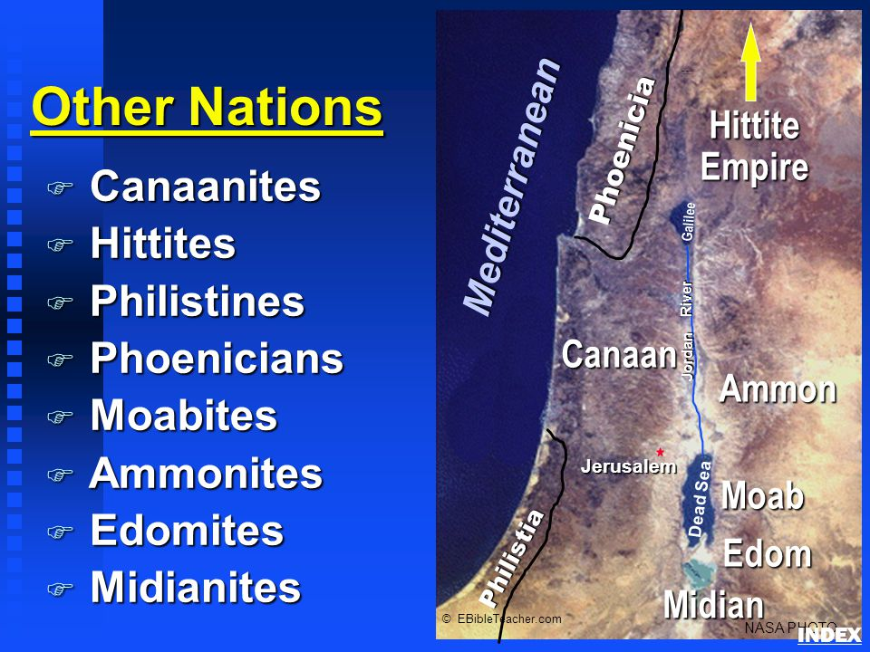 Other Nations F Canaanites F Hittites F Philistines F Phoenicians F Moabites F Ammonites F Edomites F Midianites Phoenicia Philistia Canaan Jerusalem Dead Sea Galilee Jordan River NASA PHOTO © EBibleTeacher.com Mediterranean Hittite Empire Edom Moab Ammon Midian Nations of Canaan INDEX