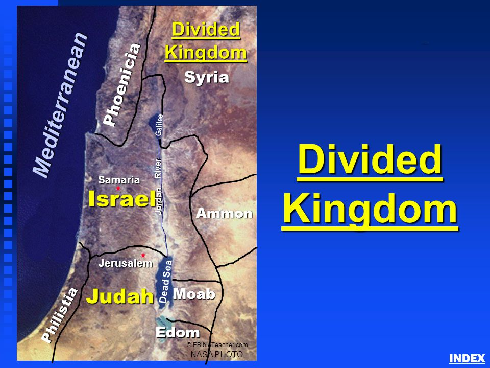 Phoenicia Philistia Israel Ammon Moab Judah Jerusalem Dead Sea Galilee Jordan River NASA PHOTO © EBibleTeacher.com Divided Kingdom Edom Syria Samaria