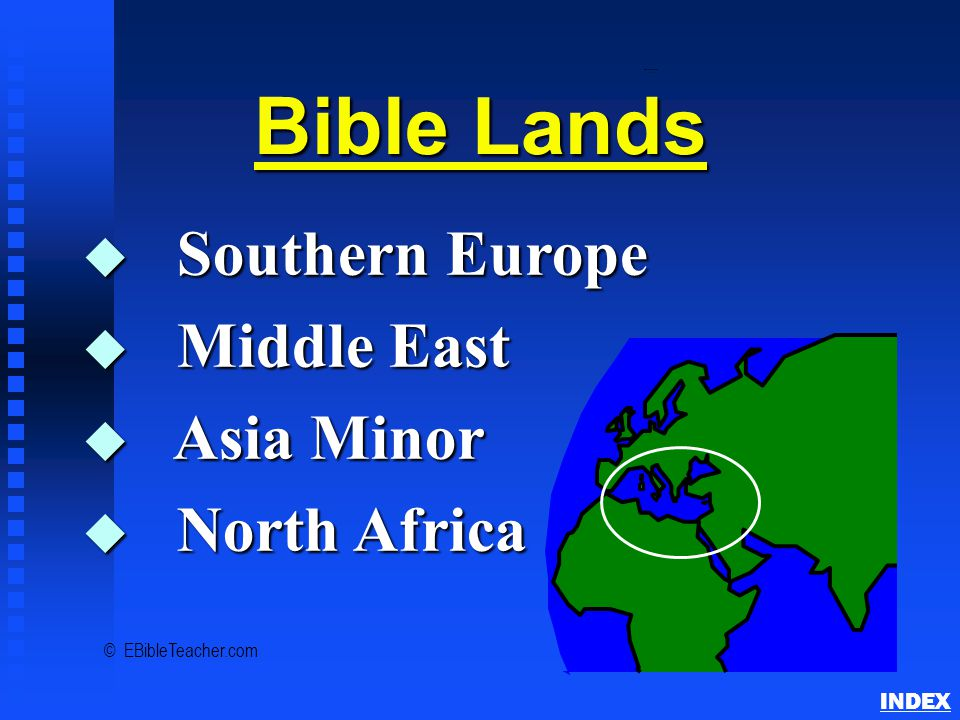 Bible Lands Overview INDEX Bible Lands u Southern Europe u Middle East u Asia Minor u North Africa © EBibleTeacher.com