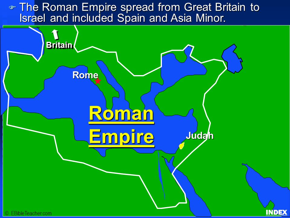 Click to add title Click to add textClick to add text Israel © EBibleTeacher.com Roman Empire Rome Judah BritainBritain F The Roman Empire spread from Great Britain to Israel and included Spain and Asia Minor.