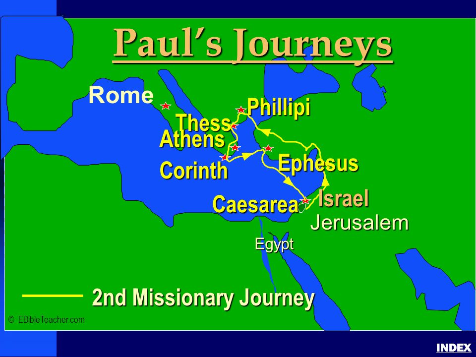 Paul-2nd Missionary Journey INDEX Israel 2nd Missionary Journey Jerusalem Egypt Paul's Journeys Rome Phillipi Corinth Thess Athens Caesarea Ephesus Israel © EBibleTeacher.com