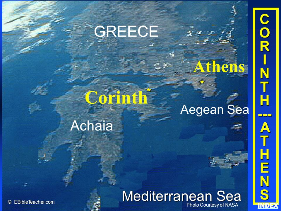 Click to add title Click to add textClick to add text C O R I N T H --- A T H E N S Achaia Corinth GREECE Aegean Sea Athens Mediterranean Sea Photo Courtesy of NASA © EBibleTeacher.com Corinth/Athens INDEX
