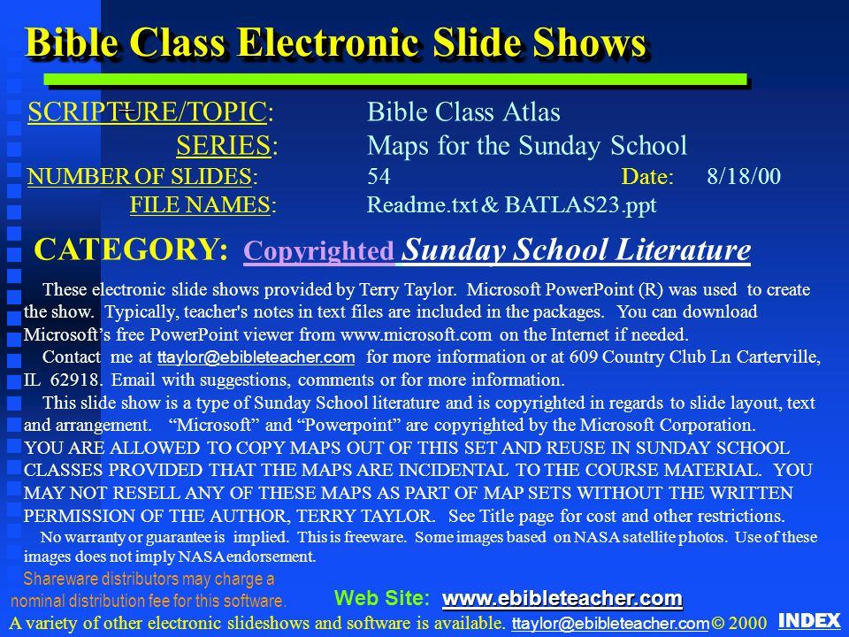 Bible Class Electronic Slide Shows SCRIPTURE/TOPIC: Bible Class Atlas SERIES:Maps for the Sunday School NUMBER OF SLIDES: 54Date:8/18/00 FILE NAMES: Readme.txt & BATLAS23.ppt CATEGORY: Copyrighted Sunday School Literature These electronic slide shows provided by Terry Taylor.
