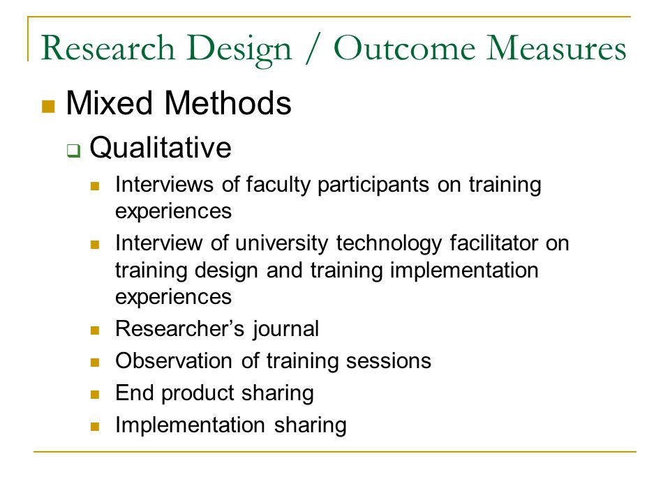 Research Design / Outcome Measures Mixed Methods -- continued  Quantitative Keller's survey of motivational level – pre/post Concerns Based Adoption Model – pre/post Survey of technology implementation – pre/post