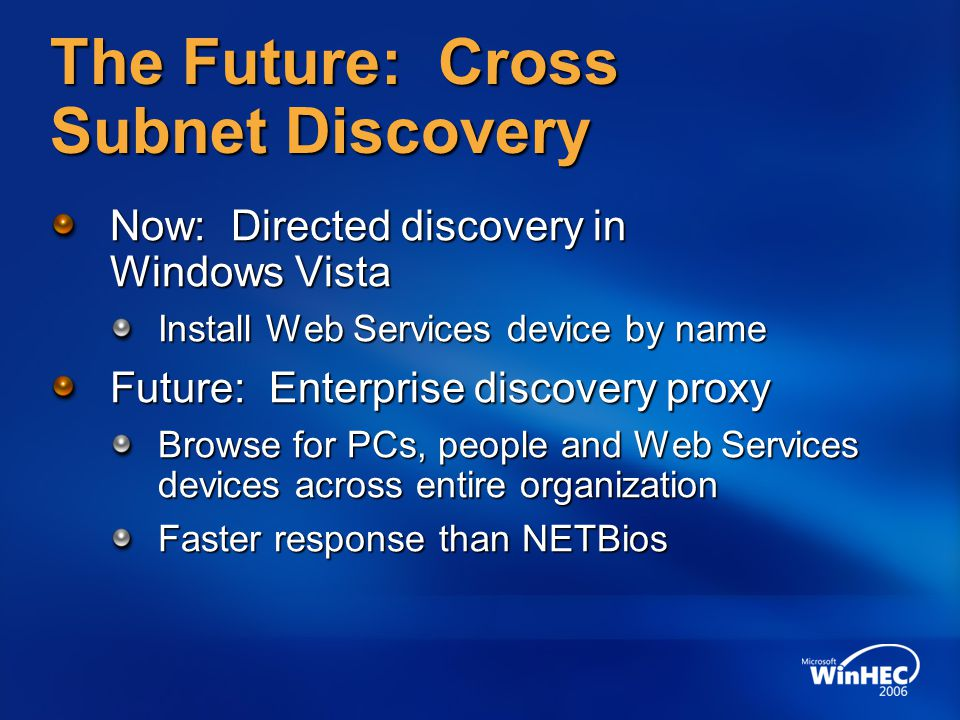 The Future: Cross Subnet Discovery Now: Directed discovery in Windows Vista Install Web Services device by name Future: Enterprise discovery proxy Bro