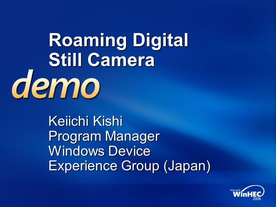 Roaming Digital Still Camera Keiichi Kishi Program Manager Windows Device Experience Group (Japan)