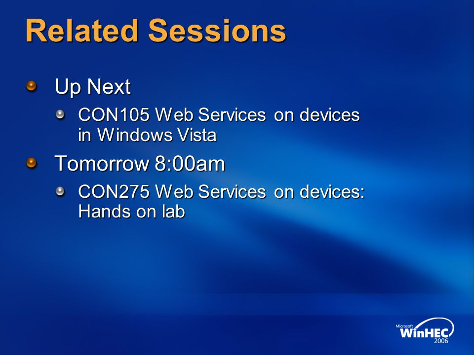 Related Sessions Up Next CON105 Web Services on devices in Windows Vista Tomorrow 8:00am CON275 Web Services on devices: Hands on lab