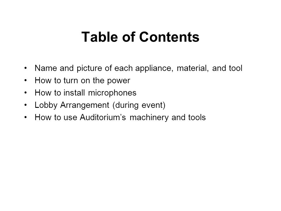Table of Contents Name and picture of each appliance, material, and tool How to turn on the power How to install microphones Lobby Arrangement (during event) How to use Auditorium's machinery and tools