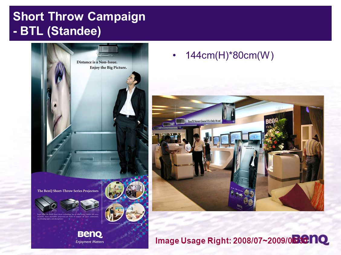 Standee 3 144cm(H)*80cm(W) Short Throw Campaign - BTL (Standee) Image Usage Right: 2008/07~2009/06/30