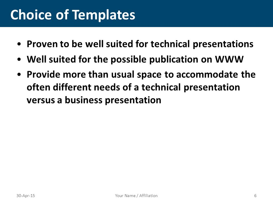 Proven to be well suited for technical presentations Well suited for the possible publication on WWW Provide more than usual space to accommodate the often different needs of a technical presentation versus a business presentation Choice of Templates Your Name / Affiliation630-Apr-15
