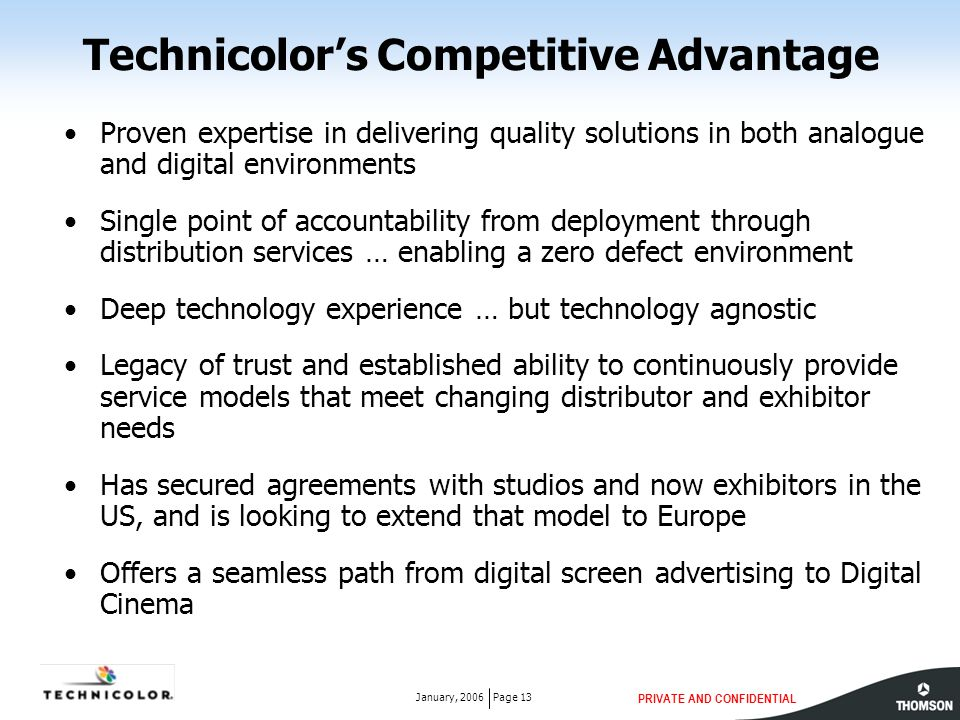 PRIVATE AND CONFIDENTIAL Page 13January, 2006 Technicolor's Competitive Advantage Proven expertise in delivering quality solutions in both analogue an