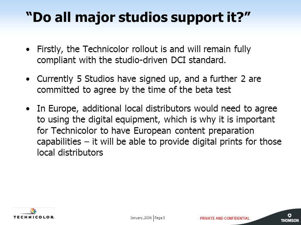"""PRIVATE AND CONFIDENTIAL Page 3January, 2006 """"Do all major studios support it?"""" Firstly, the Technicolor rollout is and will remain fully compliant wi"""