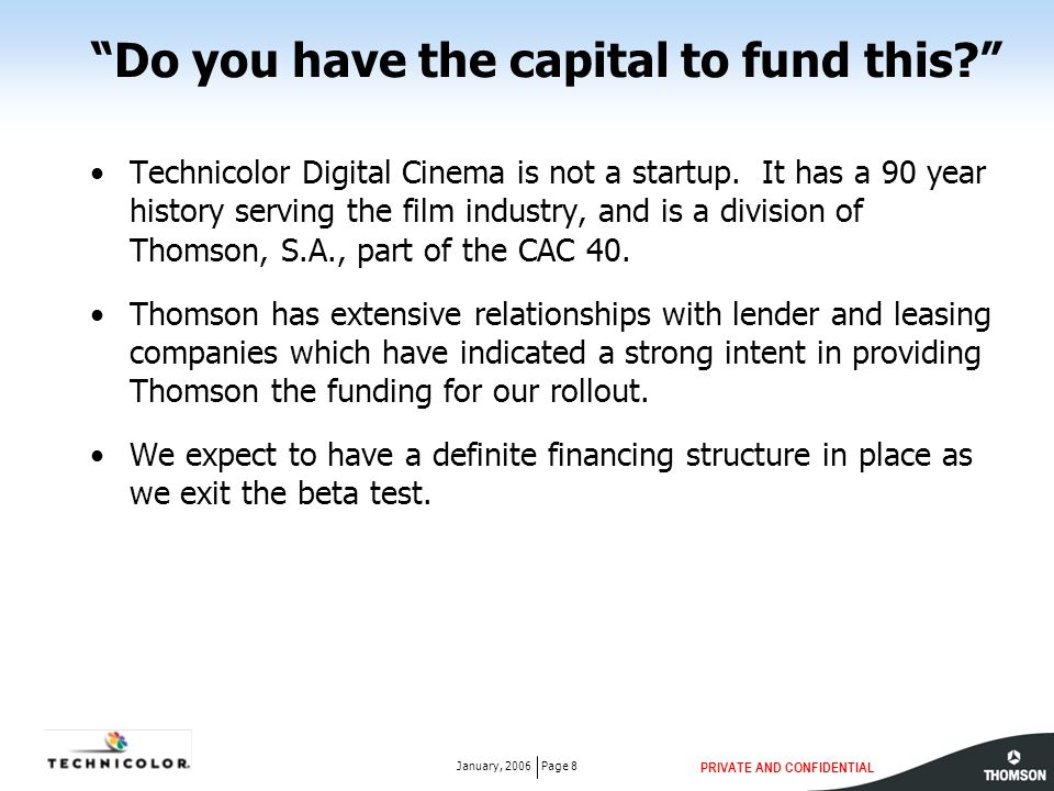 PRIVATE AND CONFIDENTIAL Page 8January, 2006 Do you have the capital to fund this Technicolor Digital Cinema is not a startup.