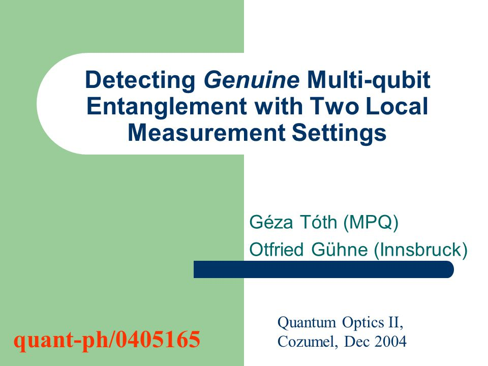 Detecting Genuine Multi-qubit Entanglement with Two Local Measurement Settings Géza Tóth (MPQ) Otfried Gühne (Innsbruck) Quantum Optics II, Cozumel, Dec 2004 quant-ph/0405165