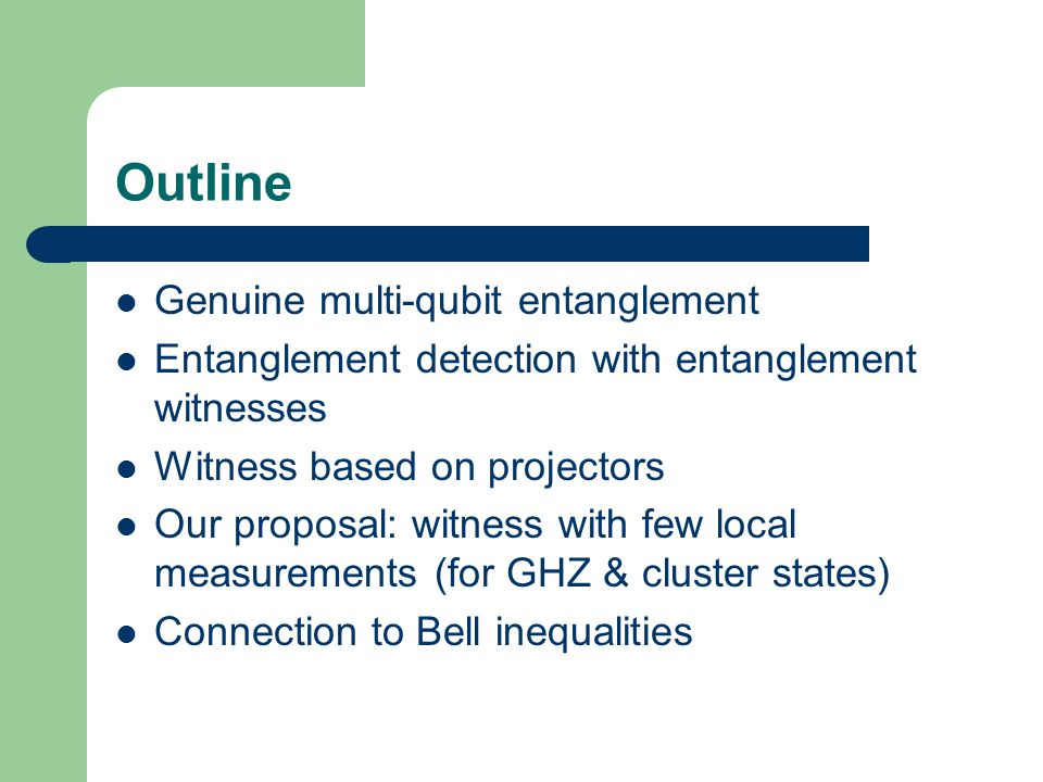 Outline Genuine multi-qubit entanglement Entanglement detection with entanglement witnesses Witness based on projectors Our proposal: witness with few local measurements (for GHZ & cluster states) Connection to Bell inequalities