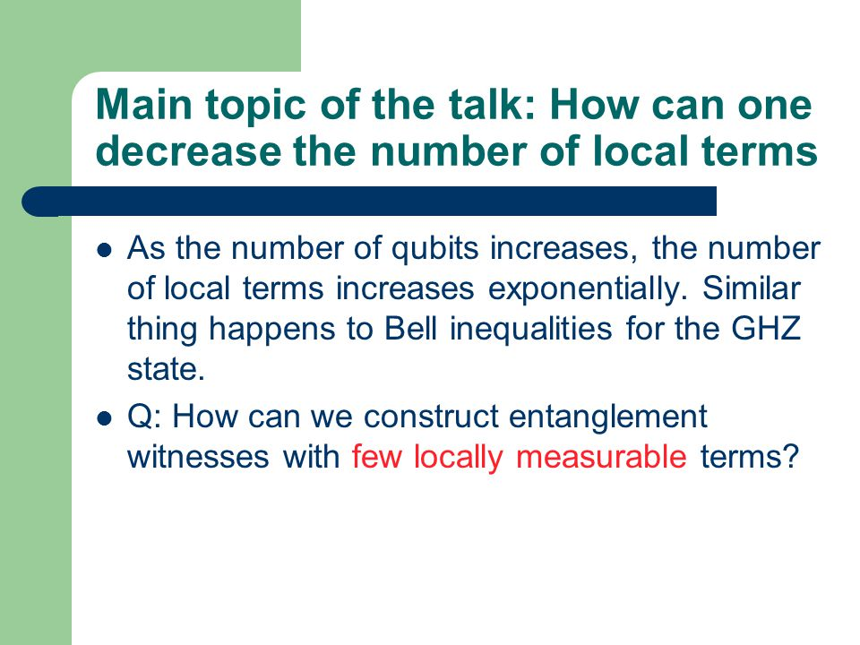 Main topic of the talk: How can one decrease the number of local terms As the number of qubits increases, the number of local terms increases exponentially.