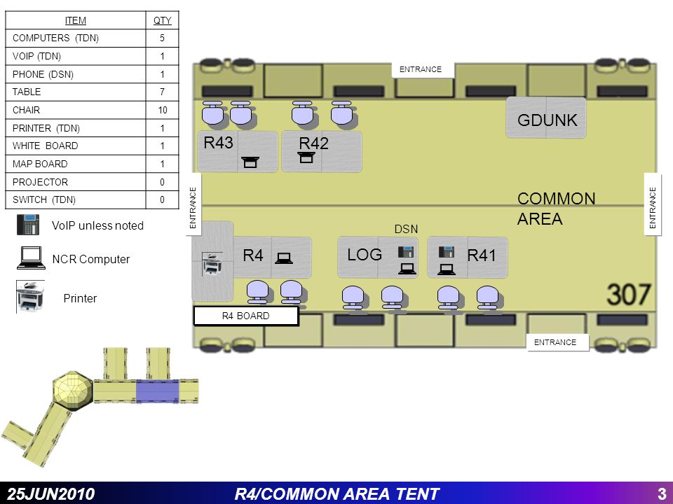 325JUN2010R4/COMMON AREA TENT R4 GDUNK R42 R43 ENTRANCE R4 BOARD ENTRANCE LOG ITEMQTY COMPUTERS (TDN)5 VOIP (TDN)1 PHONE (DSN)1 TABLE7 CHAIR10 PRINTER (TDN)1 WHITE BOARD1 MAP BOARD1 PROJECTOR0 SWITCH (TDN)0 R41 COMMON AREA DSN NCR Computer Printer VoIP unless noted