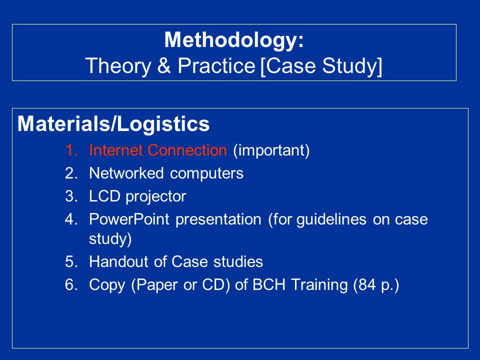 Materials/Logistics 1.Internet Connection (important) 2.Networked computers 3.LCD projector 4.PowerPoint presentation (for guidelines on case study) 5.Handout of Case studies 6.Copy (Paper or CD) of BCH Training (84 p.) Methodology: Theory & Practice [Case Study]