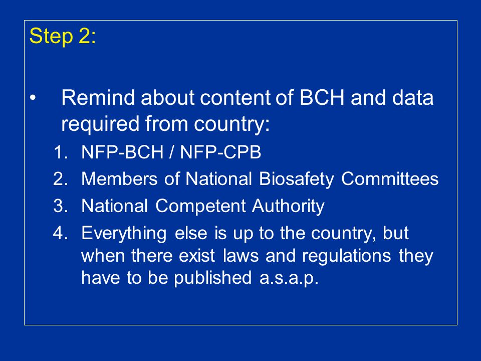 Step 2: Remind about content of BCH and data required from country: 1.NFP-BCH / NFP-CPB 2.Members of National Biosafety Committees 3.National Competent Authority 4.Everything else is up to the country, but when there exist laws and regulations they have to be published a.s.a.p.