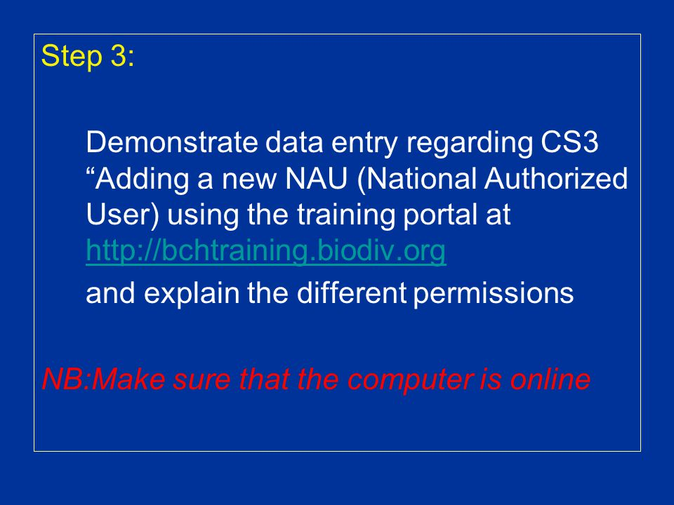 Step 3: Demonstrate data entry regarding CS3 Adding a new NAU (National Authorized User) using the training portal at http://bchtraining.biodiv.org http://bchtraining.biodiv.org and explain the different permissions NB:Make sure that the computer is online