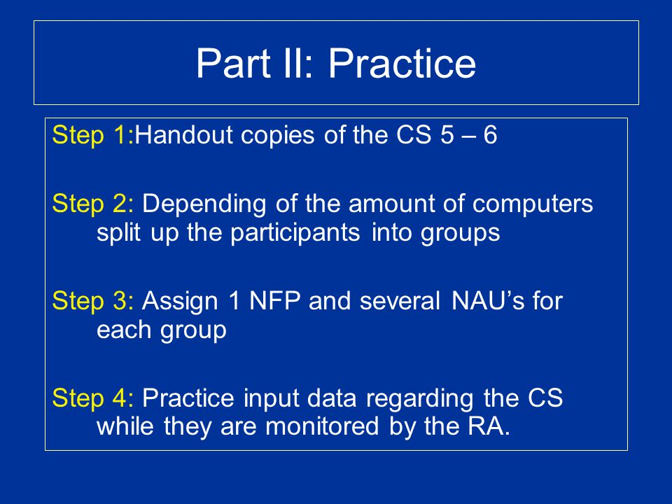 Part II: Practice Step 1:Handout copies of the CS 5 – 6 Step 2: Depending of the amount of computers split up the participants into groups Step 3: Ass