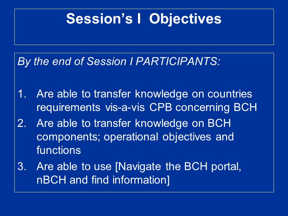 Session's I Objectives By the end of Session I PARTICIPANTS: 1.Are able to transfer knowledge on countries requirements vis-a-vis CPB concerning BCH 2.Are able to transfer knowledge on BCH components; operational objectives and functions 3.Are able to use [Navigate the BCH portal, nBCH and find information]