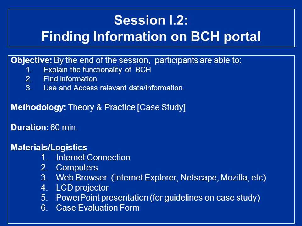 Session I.2: Finding Information on BCH portal Objective: By the end of the session, participants are able to: 1.Explain the functionality of BCH 2.Fi